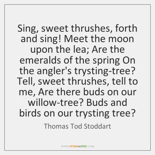 Sing, sweet thrushes, forth and sing! Meet the moon upon the lea; ...