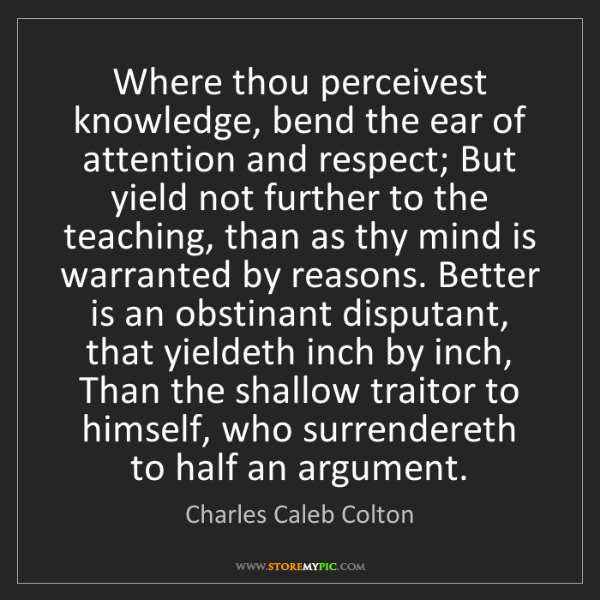 Charles Caleb Colton: Where thou perceivest knowledge, bend the ear of attention...