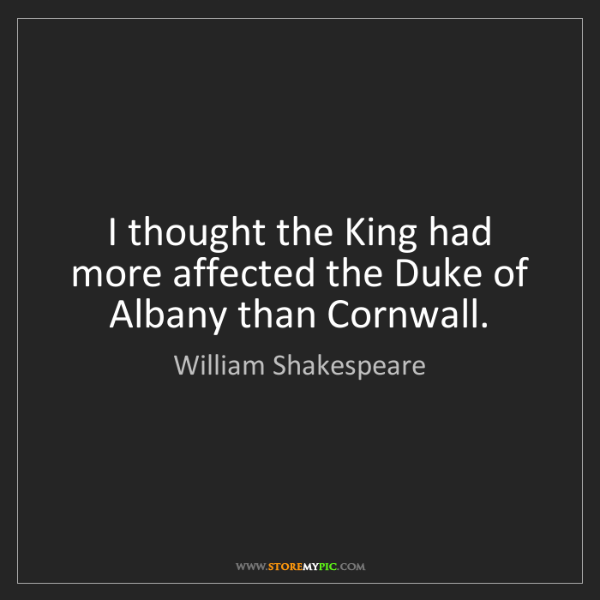 William Shakespeare: I thought the King had more affected the Duke of Albany...