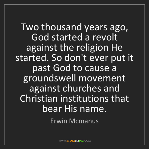 Erwin Mcmanus: Two thousand years ago, God started a revolt against...
