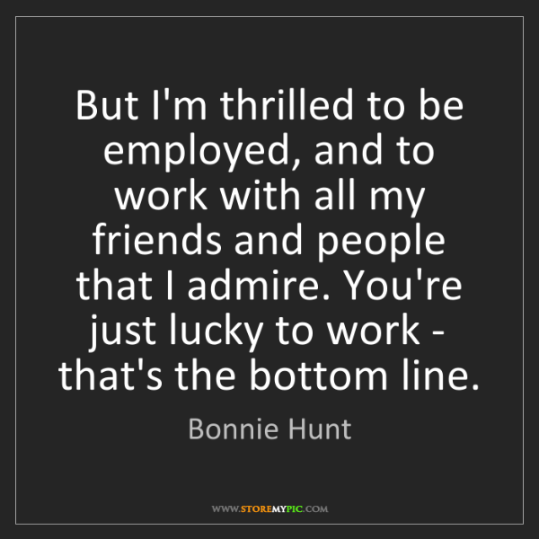Bonnie Hunt: But I'm thrilled to be employed, and to work with all...
