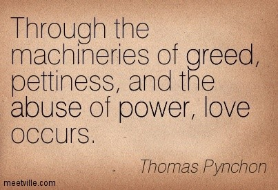 Through the machineries of greed pettiness and the abuse of power love occurs thomas pynchon