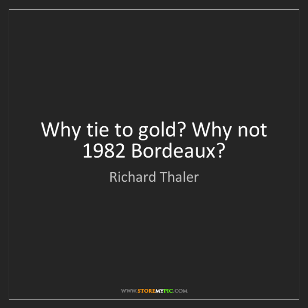 Richard Thaler: Why tie to gold? Why not 1982 Bordeaux?