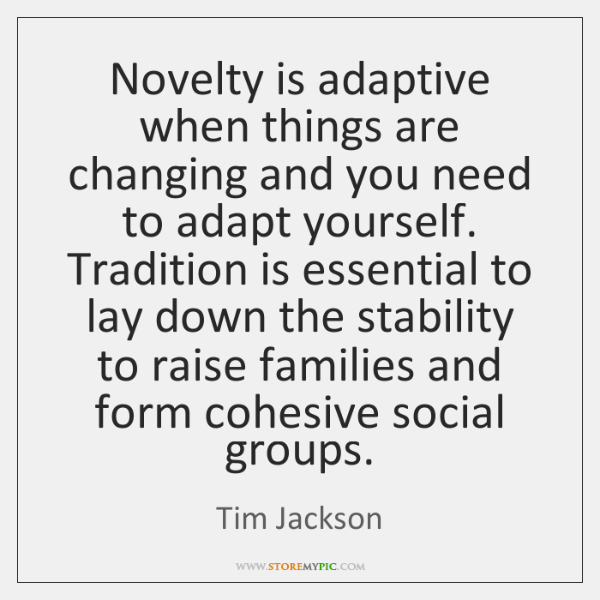 Novelty is adaptive when things are changing and you need to adapt ...