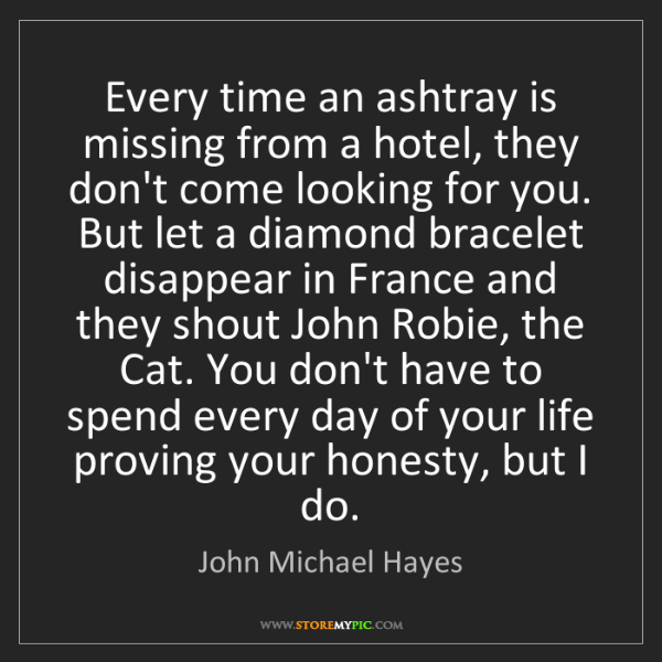John Michael Hayes: Every time an ashtray is missing from a hotel, they don't...