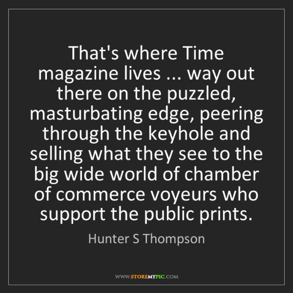 Hunter S Thompson: That's where Time magazine lives ... way out there on...
