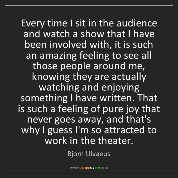 Bjorn Ulvaeus: Every time I sit in the audience and watch a show that...