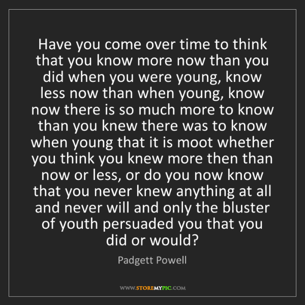 Padgett Powell: Have you come over time to think that you know more now...
