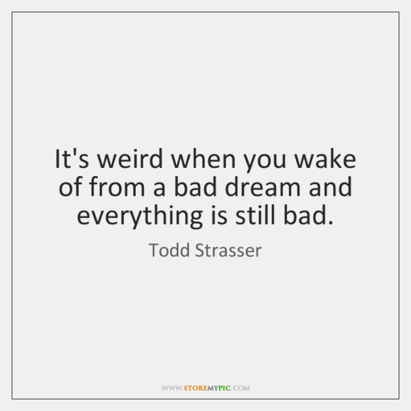 It's weird when you wake of from a bad dream and everything ...