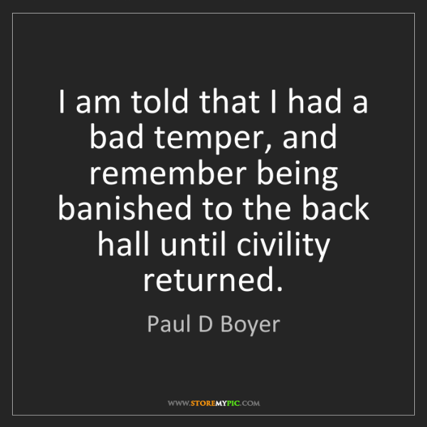 Paul D Boyer: I am told that I had a bad temper, and remember being...