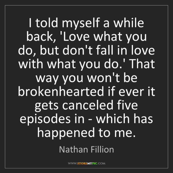 Nathan Fillion: I told myself a while back, 'Love what you do, but don't...