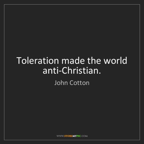 John Cotton: Toleration made the world anti-Christian.