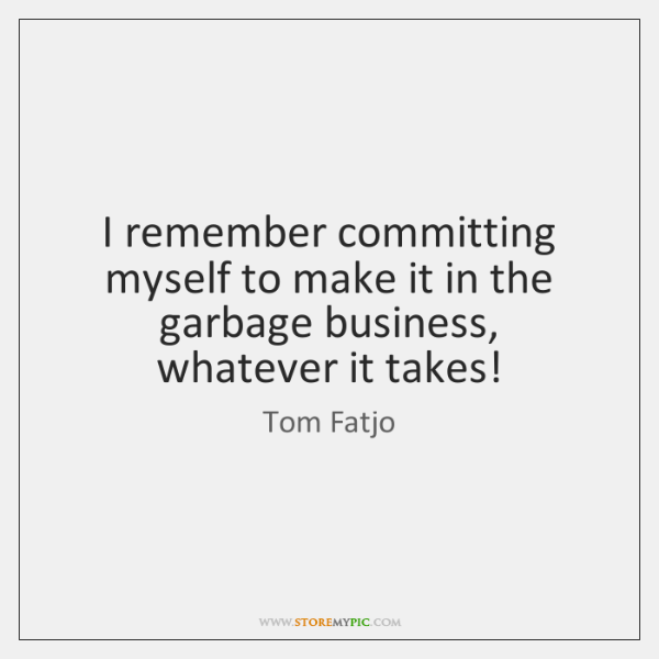 I remember committing myself to make it in the garbage business, whatever ...