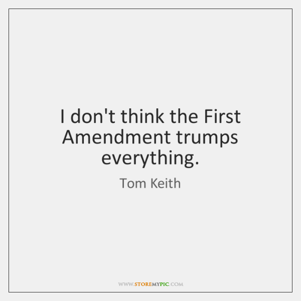I don't think the First Amendment trumps everything.
