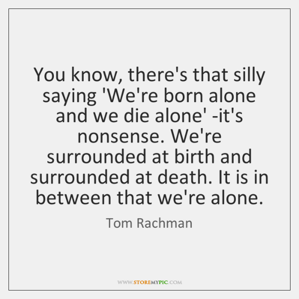 You know, there's that silly saying 'We're born alone and we die ...