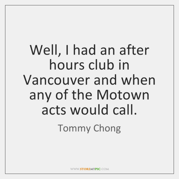 Well, I had an after hours club in Vancouver and when any ...