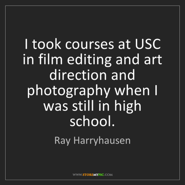 Ray Harryhausen: I took courses at USC in film editing and art direction...