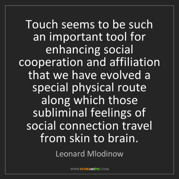 Leonard Mlodinow: Touch seems to be such an important tool for enhancing...
