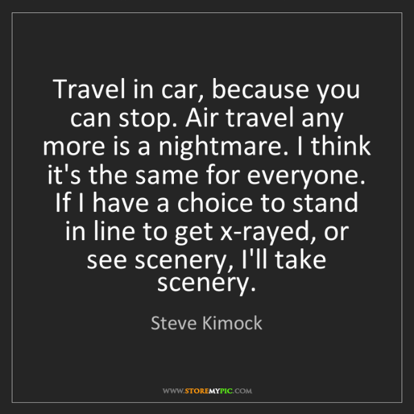 Steve Kimock: Travel in car, because you can stop. Air travel any more...
