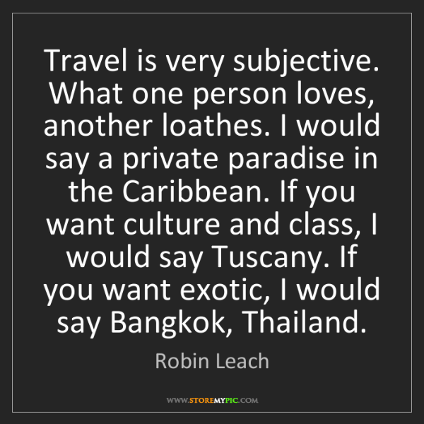 Robin Leach: Travel is very subjective. What one person loves, another...