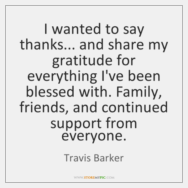 I wanted to say thanks... and share my gratitude for everything I've ...
