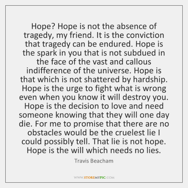 Hope? Hope is not the absence of tragedy, my friend. It is ...