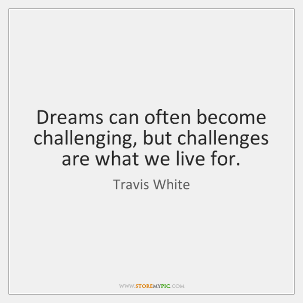 Dreams can often become challenging, but challenges are what we live for.
