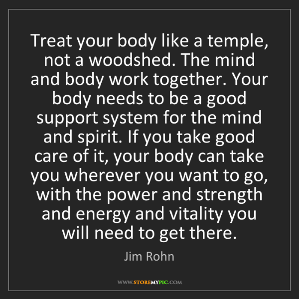 Jim Rohn: Treat your body like a temple, not a woodshed. The mind...