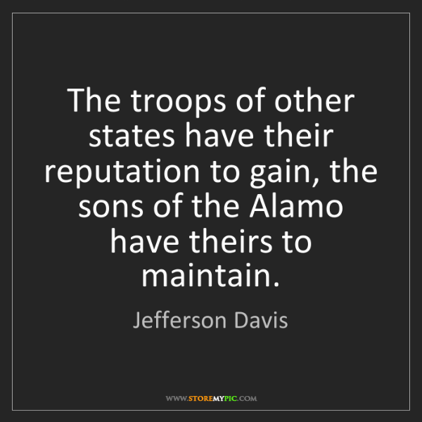 Jefferson Davis: The troops of other states have their reputation to gain,...
