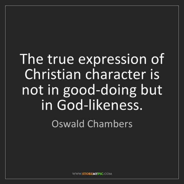 Oswald Chambers: The true expression of Christian character is not in...