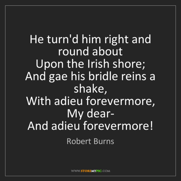 Robert Burns: He turn'd him right and round about   Upon the Irish...