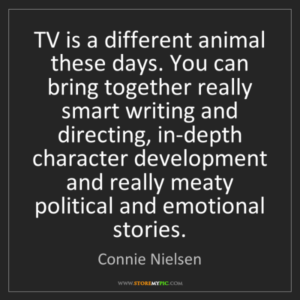 Connie Nielsen: TV is a different animal these days. You can bring together...