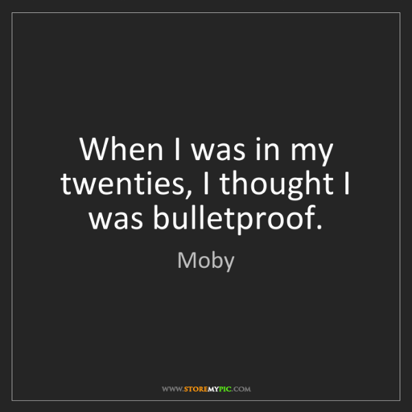 Moby: When I was in my twenties, I thought I was bulletproof.