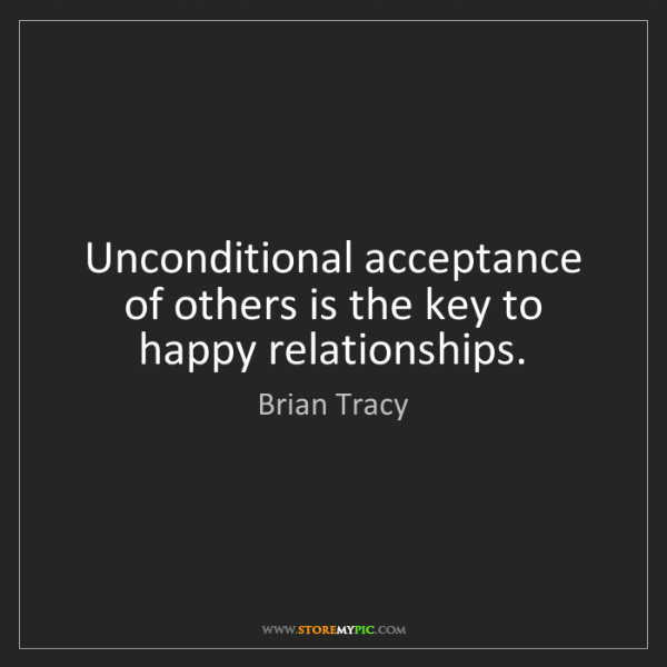 Brian Tracy: Unconditional acceptance of others is the key to happy...