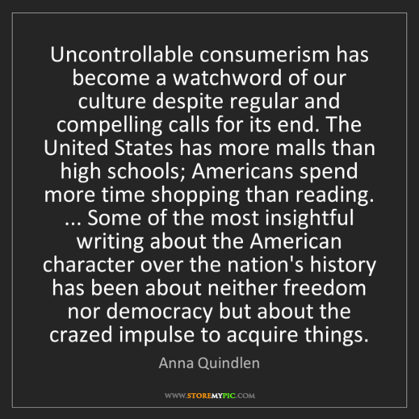 Anna Quindlen: Uncontrollable consumerism has become a watchword of...