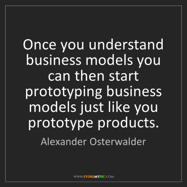 Alexander Osterwalder: Once you understand business models you can then start...