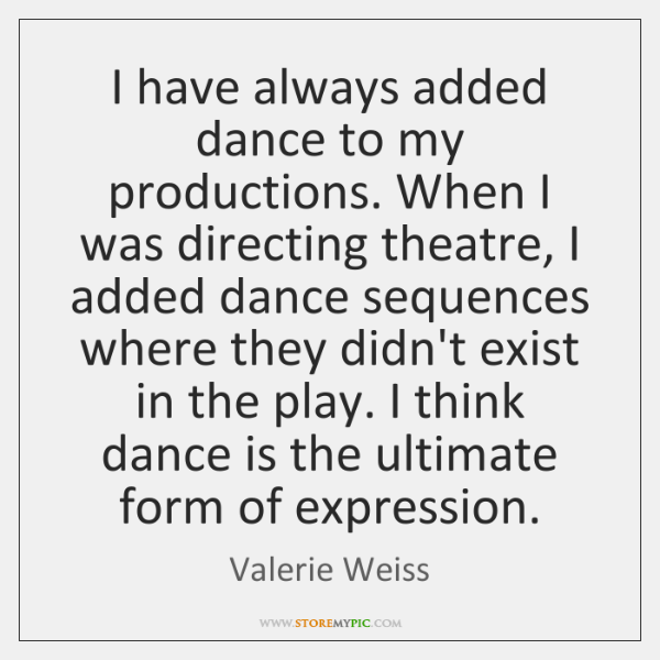 I have always added dance to my productions. When I was directing ...
