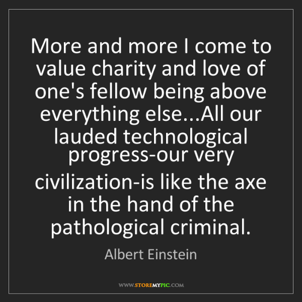 Albert Einstein: More and more I come to value charity and love of one's...
