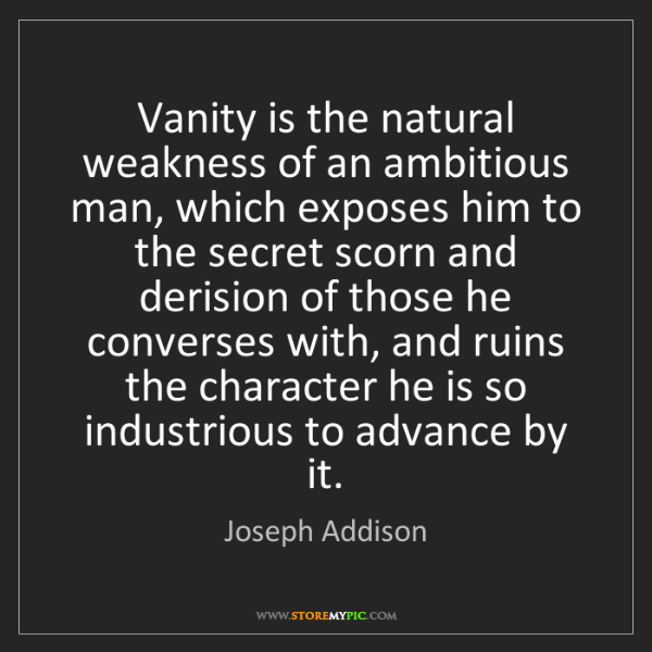 Joseph Addison: Vanity is the natural weakness of an ambitious man, which...