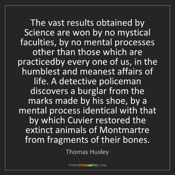 Thomas Huxley: The vast results obtained by Science are won by no mystical...