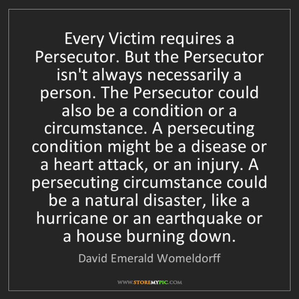 David Emerald Womeldorff: Every Victim requires a Persecutor. But the Persecutor...
