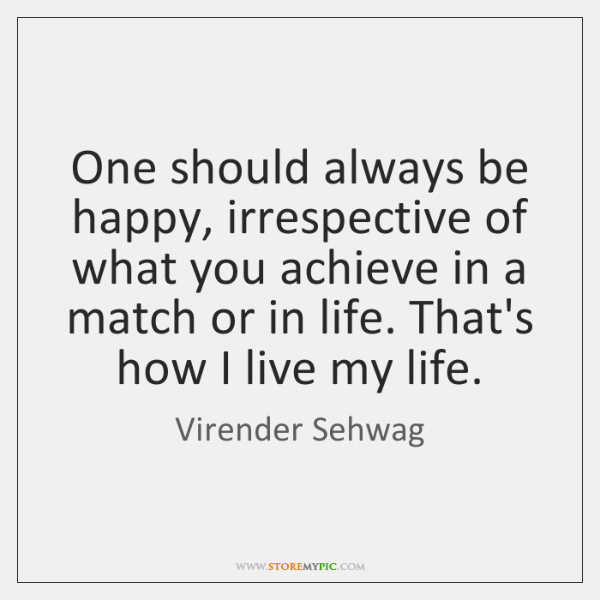 One should always be happy, irrespective of what you achieve in a ...