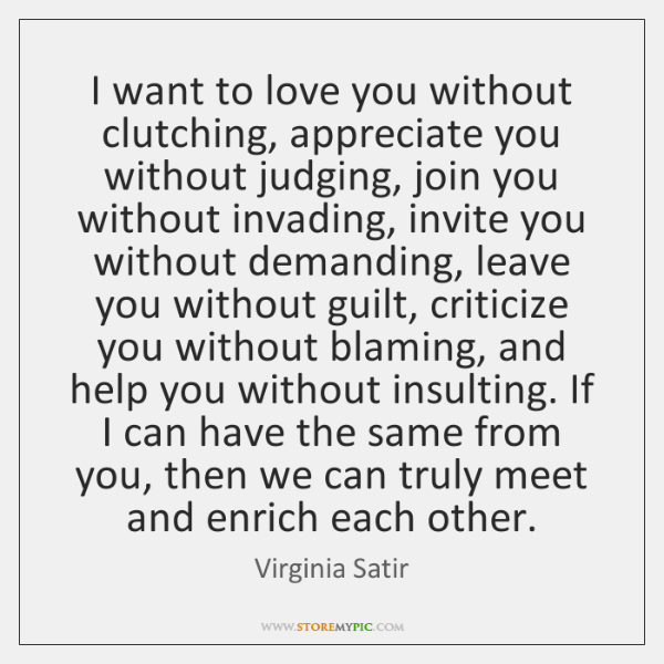 I want to love you without clutching, appreciate you without judging, join ...