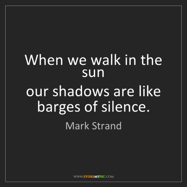 Mark Strand: When we walk in the sun  our shadows are like barges...