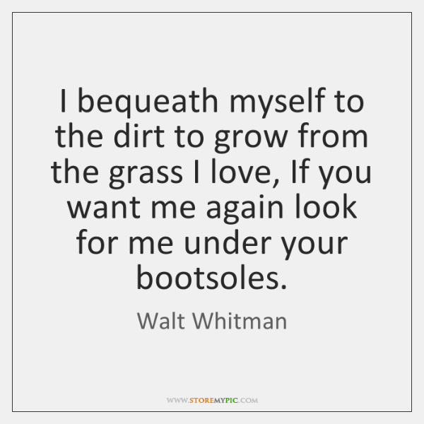I bequeath myself to the dirt to grow from the grass I ...