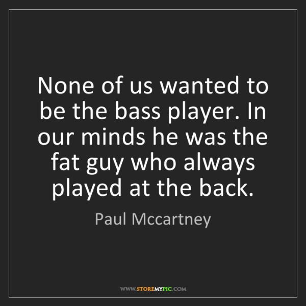 Paul Mccartney: None of us wanted to be the bass player. In our minds...
