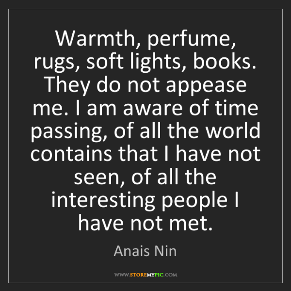 Anais Nin: Warmth, perfume, rugs, soft lights, books. They do not...