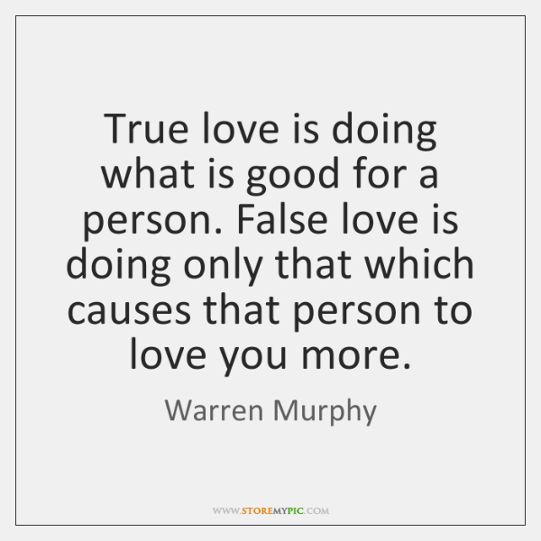 True love is doing what is good for a person. False love ...