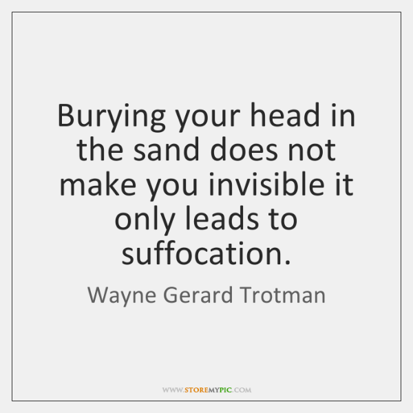 Burying your head in the sand does not make you invisible it ...