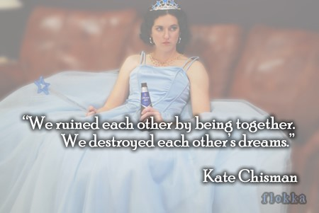We ruined each other by being together we destroyed each others dreams kate chisman